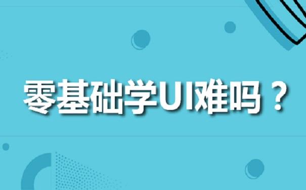 零基础学习UI难吗?听听UI培训机构怎么说?